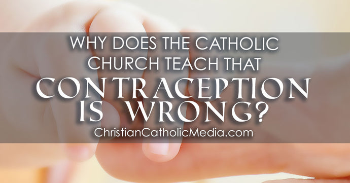 Why Does the Catholic Church Teach That Contraception Is Wrong?