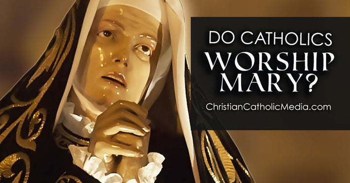Why Do Catholics Worship Mary?