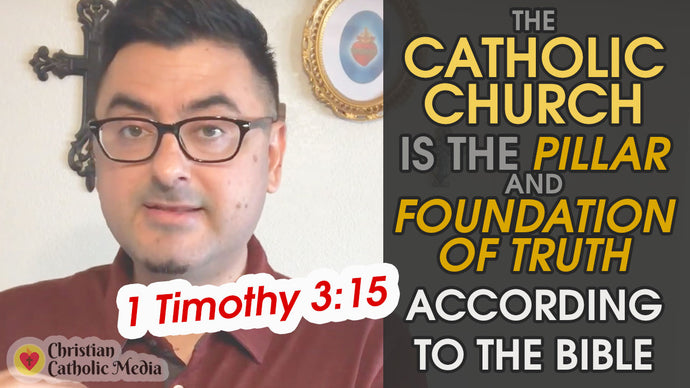 The Catholic Church is the Pillar and Foundation of Truth According to the Bible - 1 Timothy 3:15