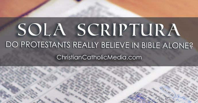 Sola Scriptura - Do Protestants Really Believe in Bible Alone?