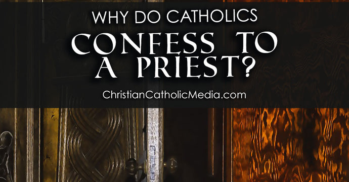 Why Do Catholics Confess To A Priest?