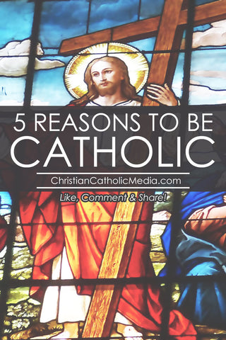 5 Reasons To Be Catholic