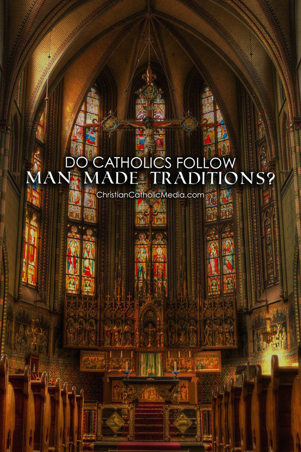 Do Catholics Follow Man Made Traditions?