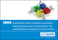 BASW/IFSW Policy on Effective and Ethical Working Environments for Social Work: The responsibilities of employers of social workers (25 copies)
