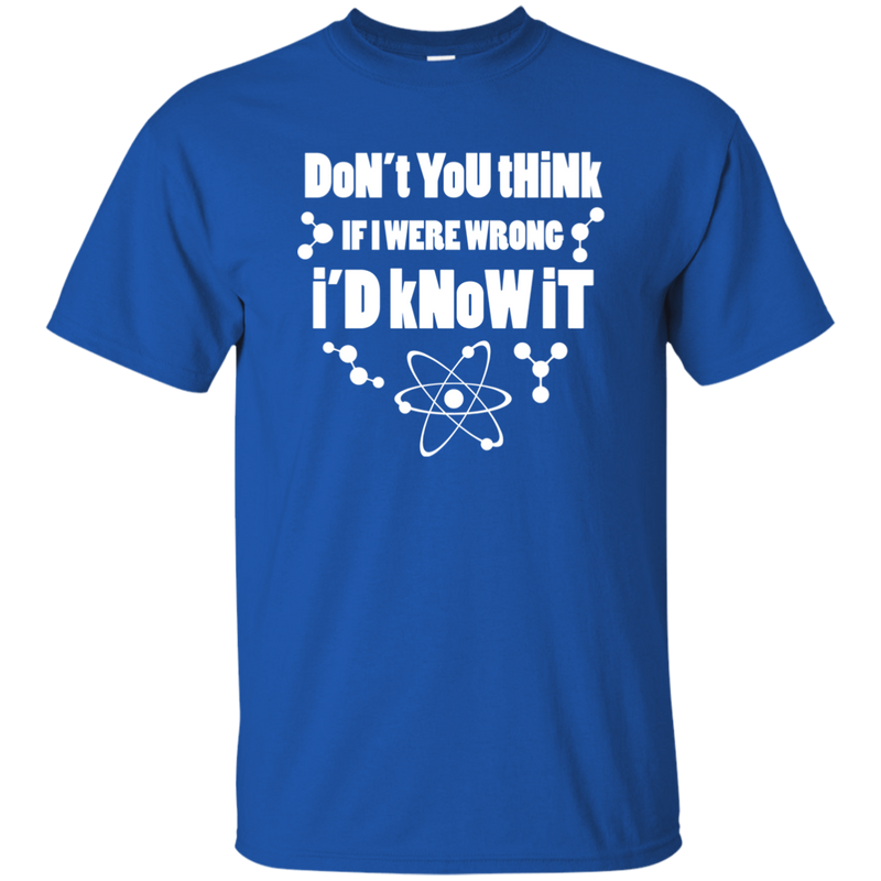 Don't You Think If I Were Wrong, I'd Know It? Science and Math T-Shirt