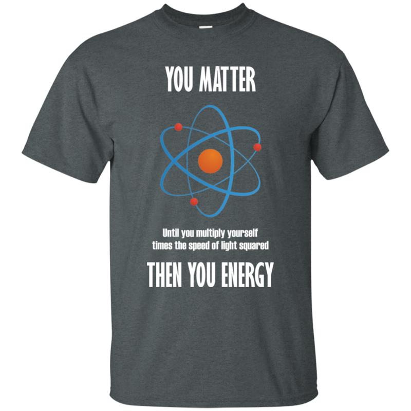 You Matter. Unless You Multiply Yourself Times The Speed Of Light Squared. Science T-Shirt