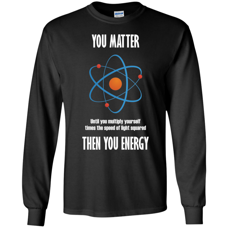 You Matter. Unless You Multiply Yourself Times The Speed Of Light. Science Long Sleeve T-Shirt
