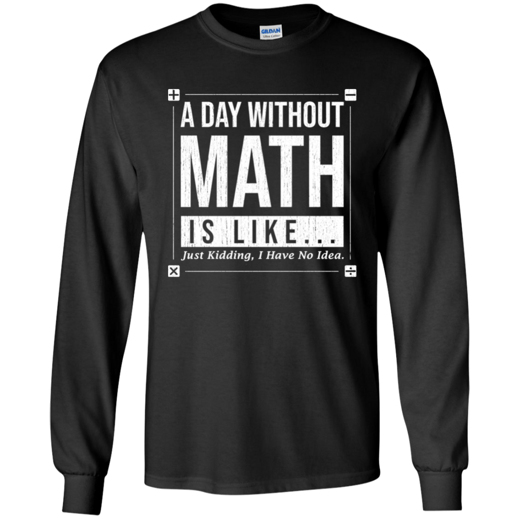 A Day Without Math Is Like, Just Kidding I Have No Idea. Long Sleeve Math T-Shirt