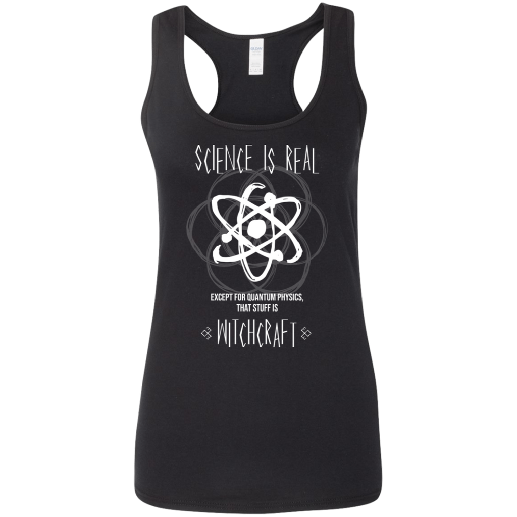 Science Is Real. Except For Quantum Physics, That Stuff Is Witchcraft. Woman's Science Tank Top