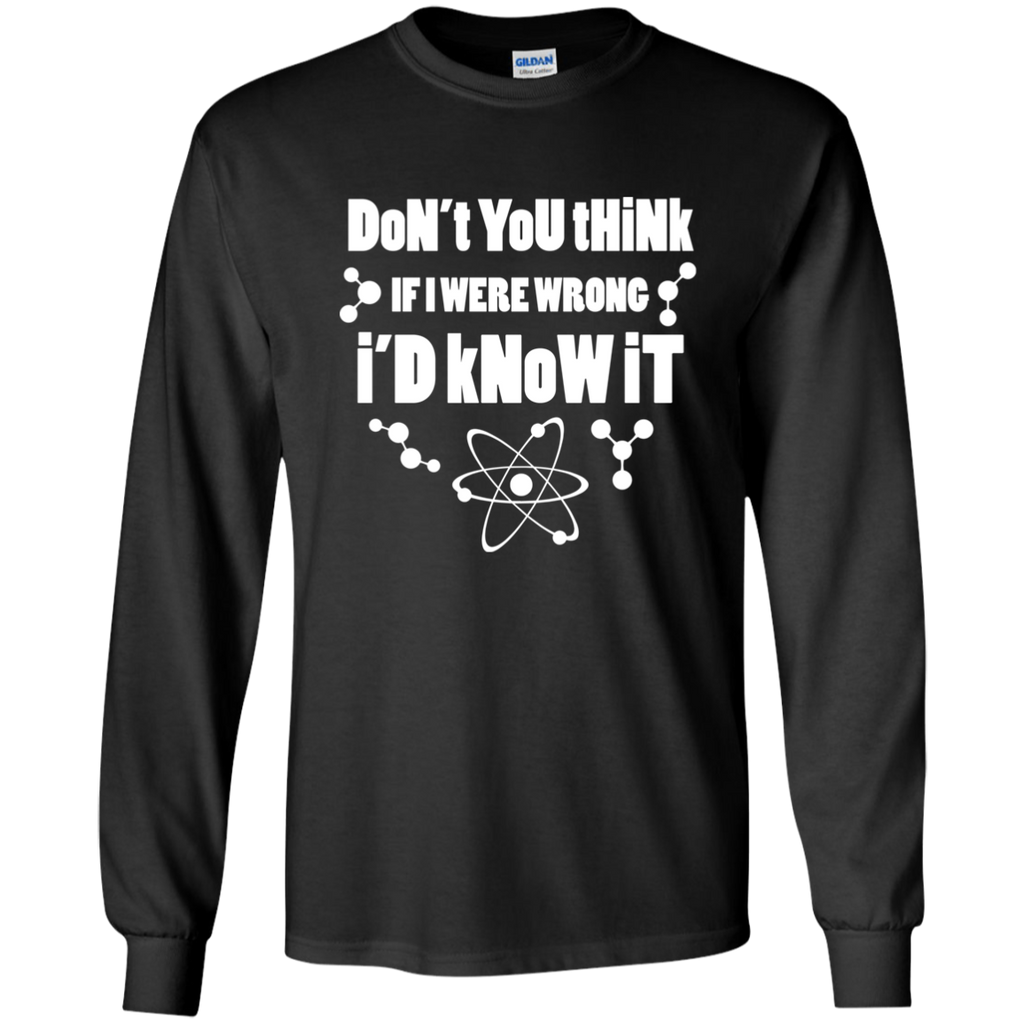 Don't You Think If I Were Wrong, I Would Know It? Science and Math Long Sleeve T-Shirt