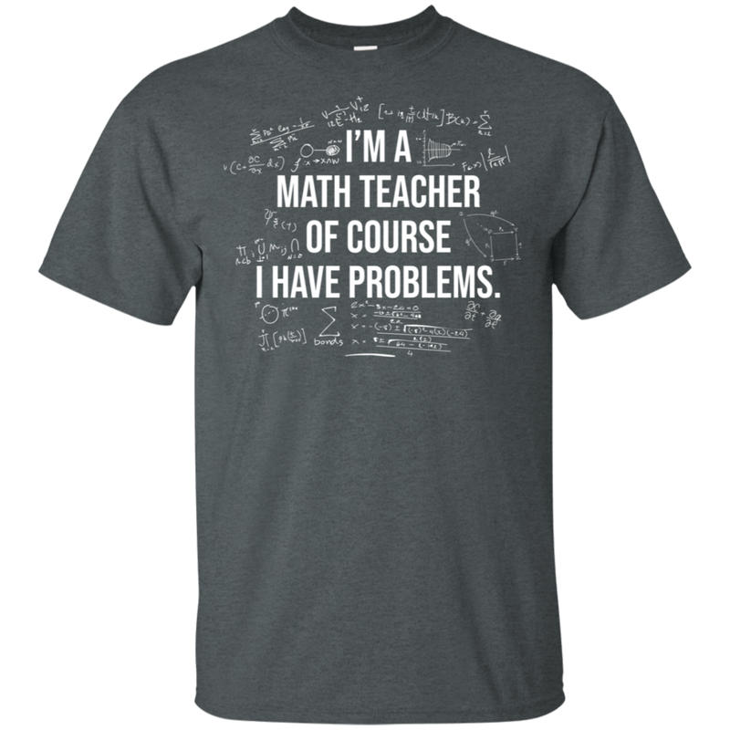 I'm A Math Teacher. Of Course I Have Problems. Math T-Shirt