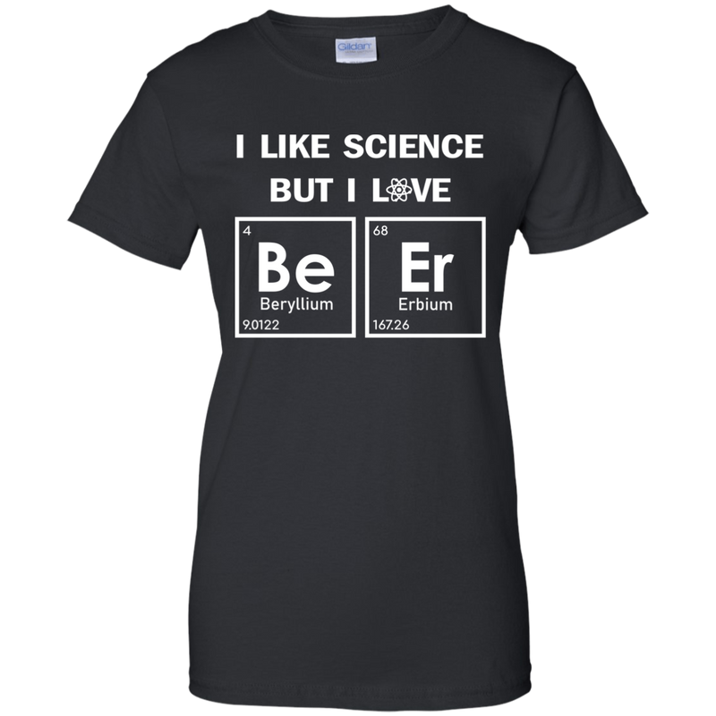 I Like Science, But I LOVE Beer. Woman's Periodic Table Science Tee