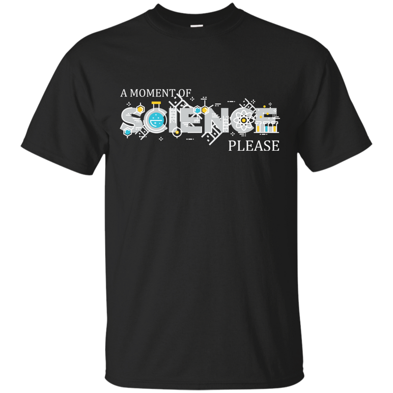 A Moment Of Science Please. Science Tshirt