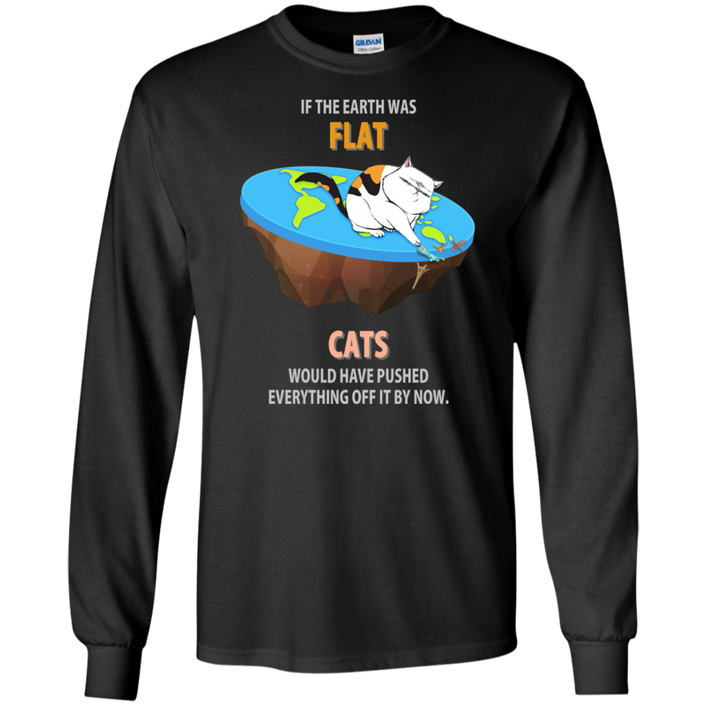 If The Earth Was Flat, Cats Would Have Pushed Everything Off It By Now. Long Sleeve Science T-Shirt
