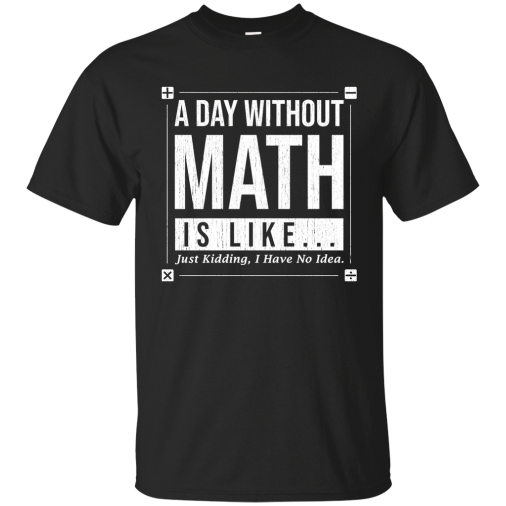 A Day Without Math Is Like...Just Kidding, I Have No Idea. Math Tshirt