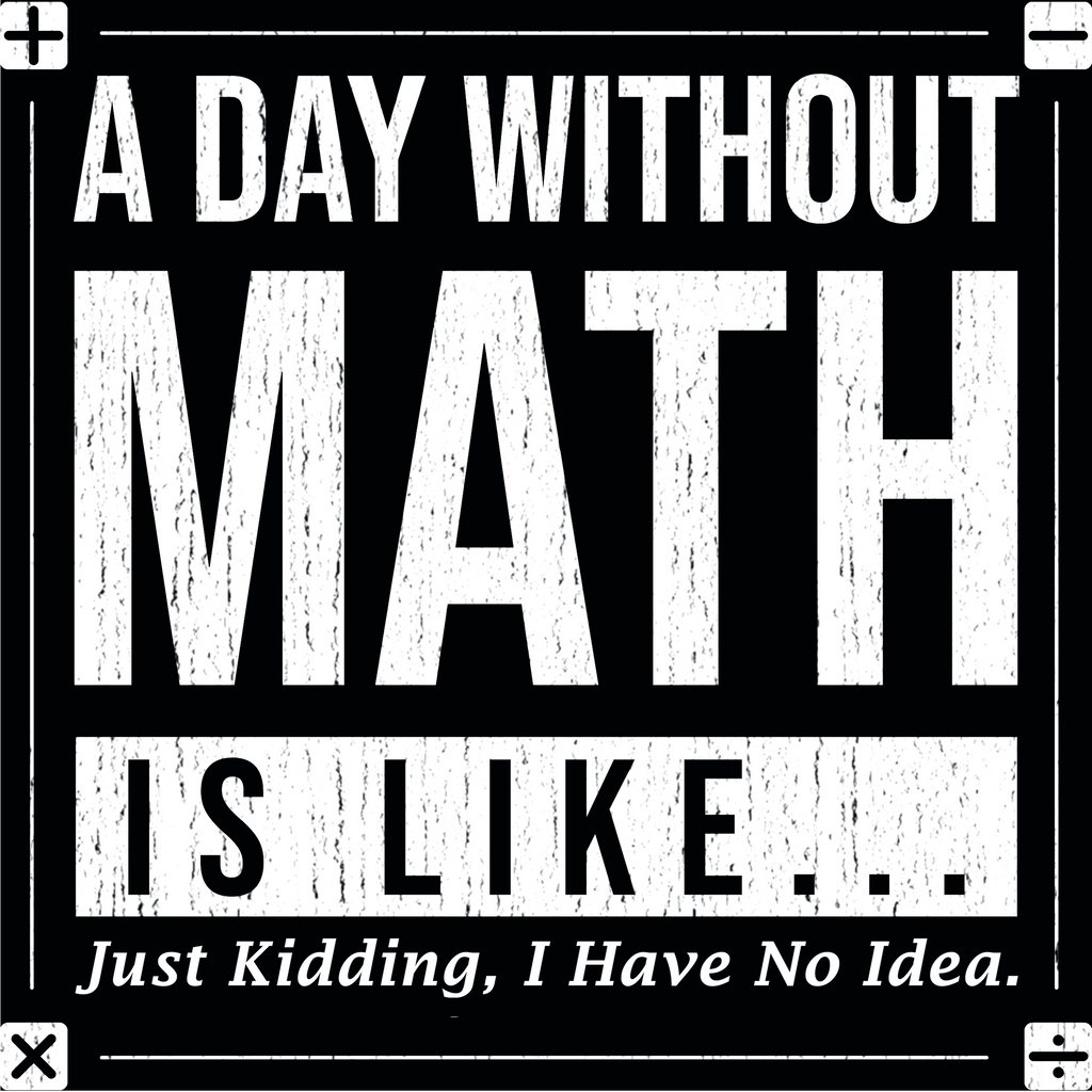 A Day Without Math Is Like..Just Kidding, I Have No Idea. Woman's Math Tee