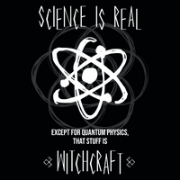 Science Is Real. Except For Quantum Physics, That Stuff Is Witchcraft. Science T-Shirt