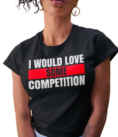 I WOULD LOVE SOME COMPETITION BLACK TEE