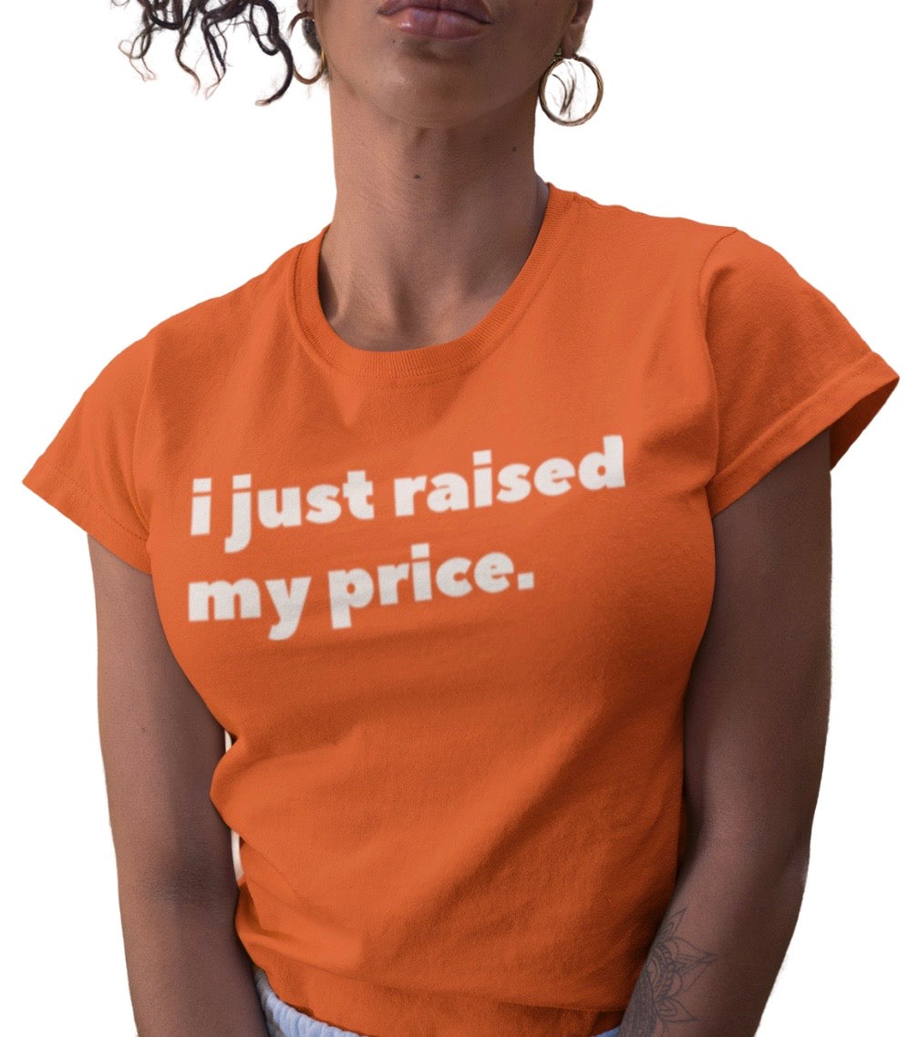 I JUST RAISED MY PRICE ORANGE TEE