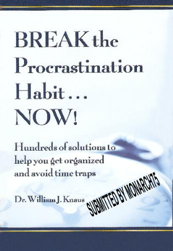 Break the Procrastination Habit... Now! -- Hundreds of solutions to help you get organized and avoid time traps