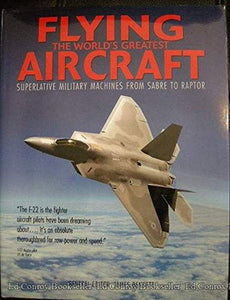 Flying the World's Greatest Aircraft : Superlative Military Machines from Sabre to Raptor