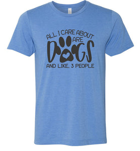 All I Care About are Dogs Adult Tee