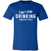 Load image into Gallery viewer, Can't Stop Drinking About You Adult Tee