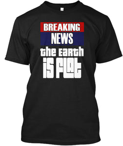 Breaking News The Earth Is Flat - Flat Earth Shirt - femerch