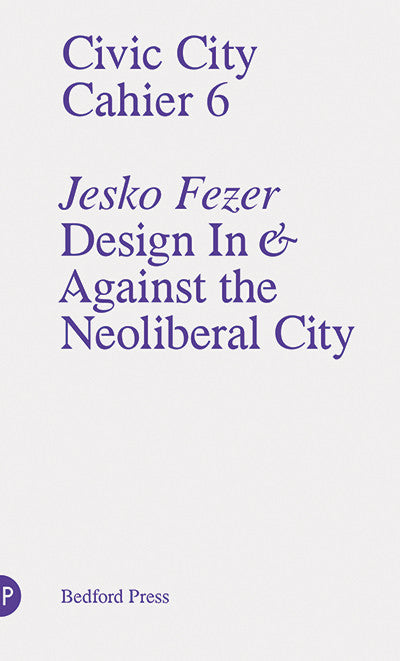 Civic City Cahier 6: Design in and Against the Neoliberal City <br> by Jesko Fezer