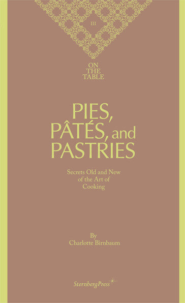 On the Table  Pies, Pâtés, and Pastries: Secrets Old and New of the Art of Cooking<br>Charlotte Birnbaum