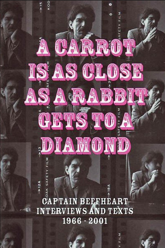 A Carrot is as Close as a Rabbit Gets to A Diamond: Captain Beefheart Interviews and Text 1966 - 2001<br>out of stock