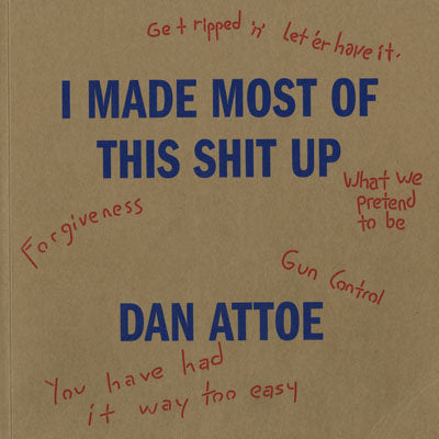 I Made Most of This Shit Up <br> by Dan Attoe <br> SOLD OUT