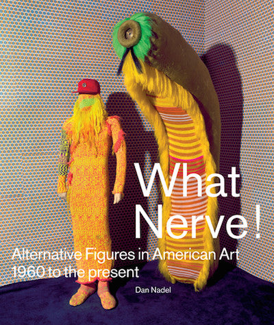 What Nerve! Alternative Figures in American Art, 1960 to Present<br>Edited by Dan Nadel