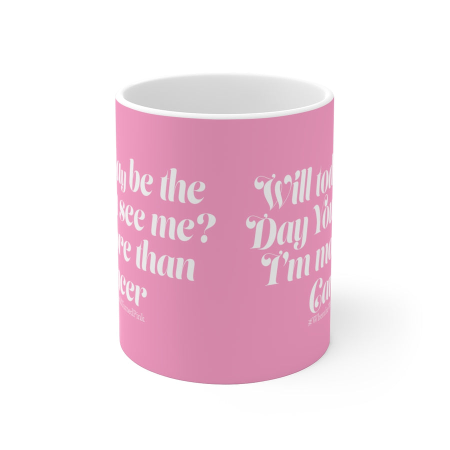 """Will today be the day you see me? I'm more than Cancer."" - White Ceramic Mug"