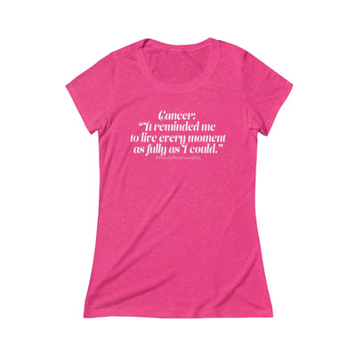 """Cancer it reminded me to live everyday as fully as I could."" - Triblend Short Sleeve Tee"