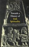 TOWARDS A HISTORY OF IRISH SPIRITUALITY