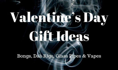Valentine's Day Gift Ideas for Bongs, Dab Rigs, Glass Pipes and Vapes