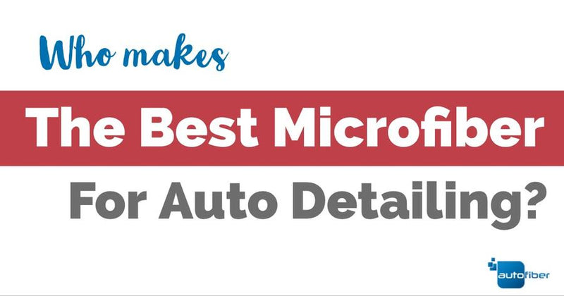 Who makes the Best Microfiber for Auto Detailing?
