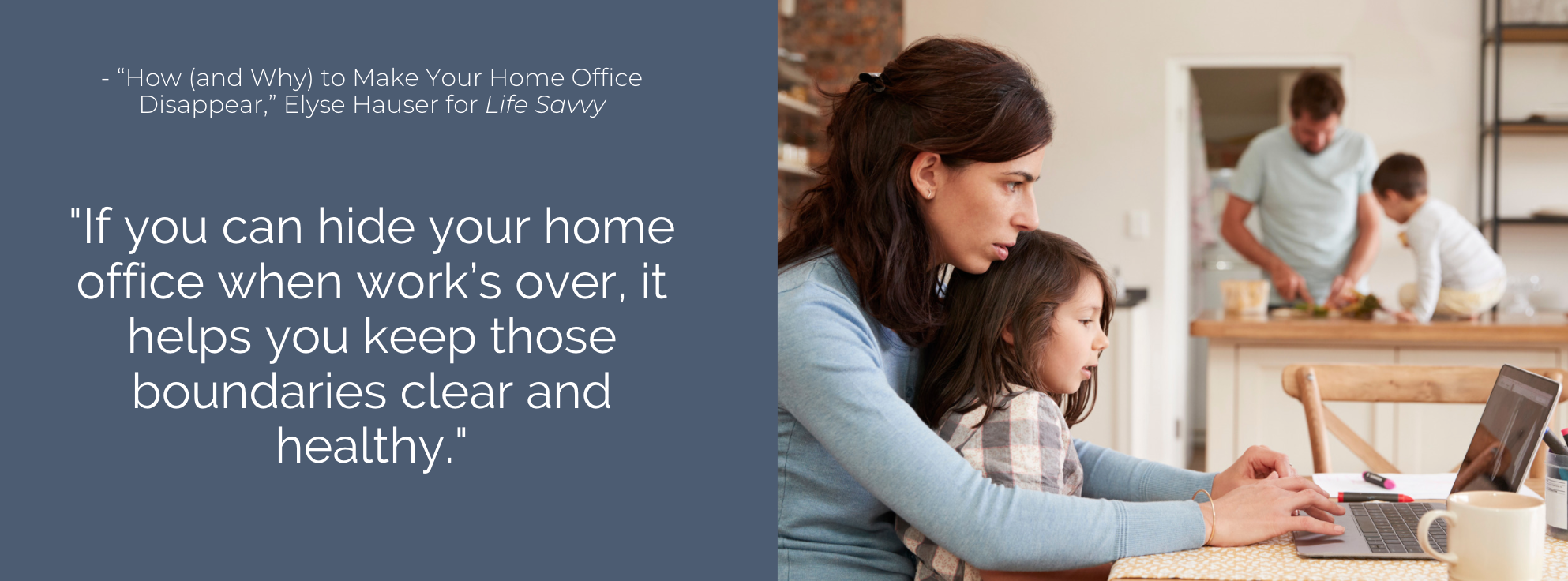 If you can hide your home office when work's over, it helps you keep those boundaries clear and healthy