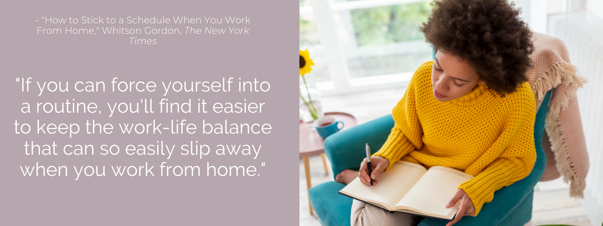 If you can force yourself into a routine, you'll find it easier to keep the work-life balance that can so easily slip away when you work from home.