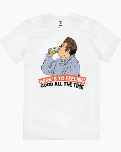 Here's to Feeling Good All the Time T-Shirt Australia Online