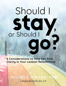 SHOULD I STAY, OR SHOULD I GO? Eight Considerations to Help You Find Clarity in Your Lesbian Relationship