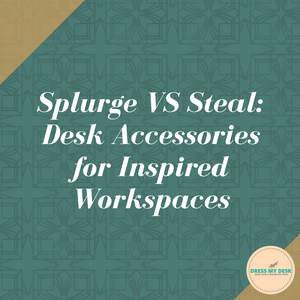 Splurge VS Steal: Desk Accessories for Inspired Workspaces