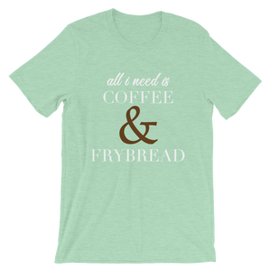 All I need is Coffee & Frybread Unisex T-Shirt