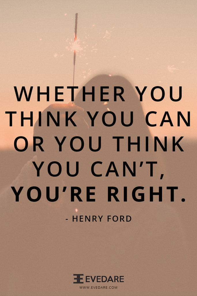 whether you think you can or you think you can't, you're right!