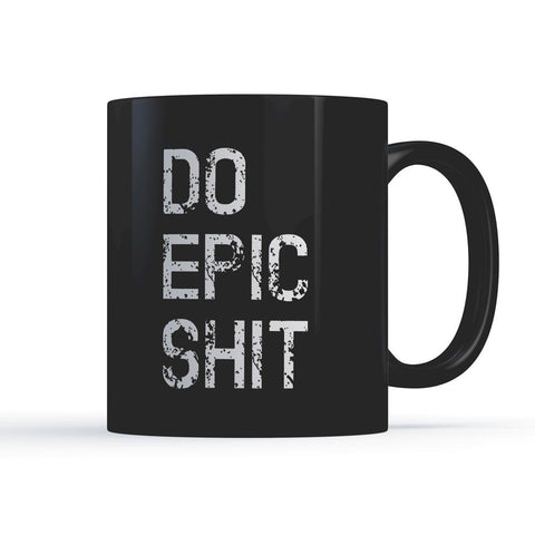DO EPIC SHIT – Inspirational Motivational Coffee Mugs