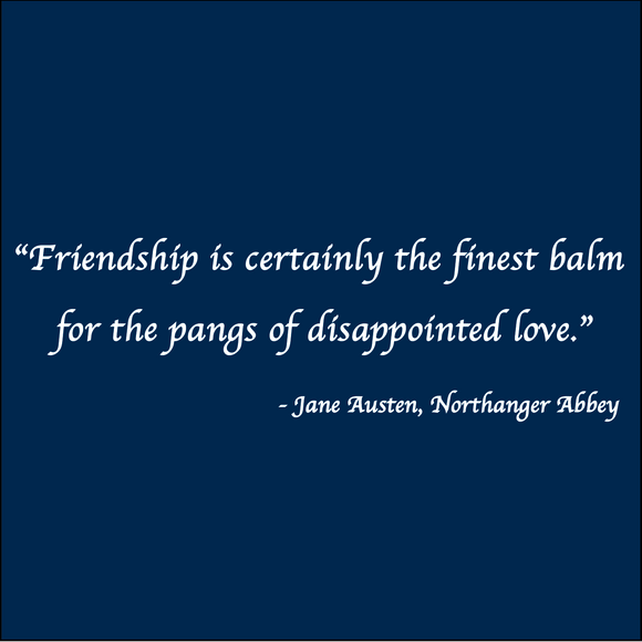 Friendship is the finest balm - Jane Austen, Northanger Abbey