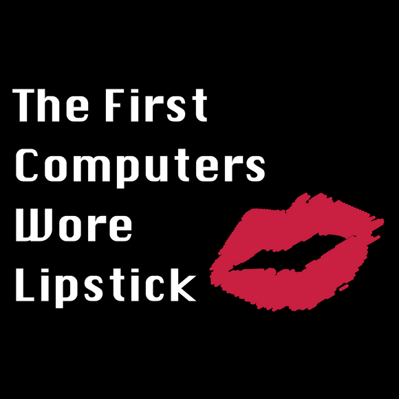 The First Computers Wore Lipstick - STEM T-shirt