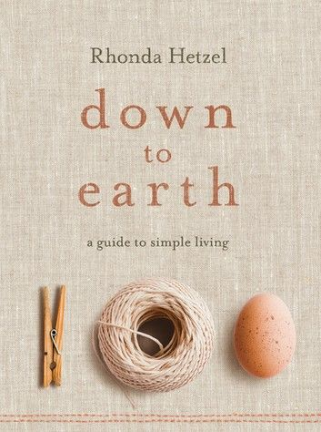 Book cover of Down to Earth: A Guide to Simple Living by Rhonda Hetzel  Rhonda Hetzel gently encourages readers to find the pleasure and meaning in a simpler life, sharing all the practical information she has gathered on her own journey. Whether you want to learn how to grow tomatoes, bake bread, make your own soap and preserve fruit, or just be inspired to slow down and live more sustainably, Down to Earth will be your guide.