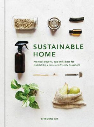 Book cover of Sustainable Home by Christine Liu   The Sustainable Home is an inspirational and practical guidebook to maintaining a more environmentally friendly household. Sustainability enthusiast and zero-waste advocate Christine Liu takes you on a tour through the rooms of your home - the living area, kitchen, bedroom and bathroom - offering tips, tricks and 17 step-by-step projects designed to help you lead a more low-impact lifestyle